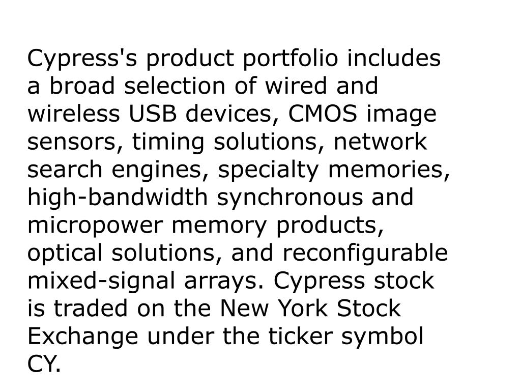 Cypress's product portfolio includes a broad selection of wired and wireless USB devices, CMOS image sensors, timing solutions, network search engines, specialty memories, high-bandwidth synchronous and micropower memory products, optical solutions, and reconfigurable mixed-signal arrays. Cypress stock is traded on the New York Stock Exchange under the ticker symbol CY.