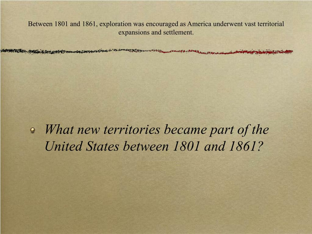Between 1801 and 1861, exploration was encouraged as America underwent vast territorial expansions and settlement.