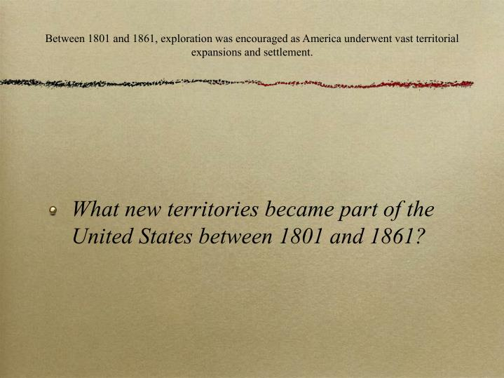 Between 1801 and 1861, exploration was encouraged as America underwent vast territorial expansions a...