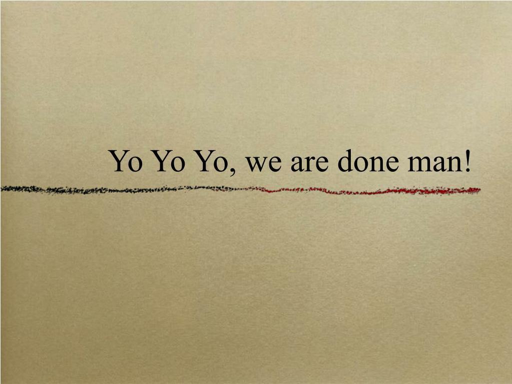 Yo Yo Yo, we are done man!