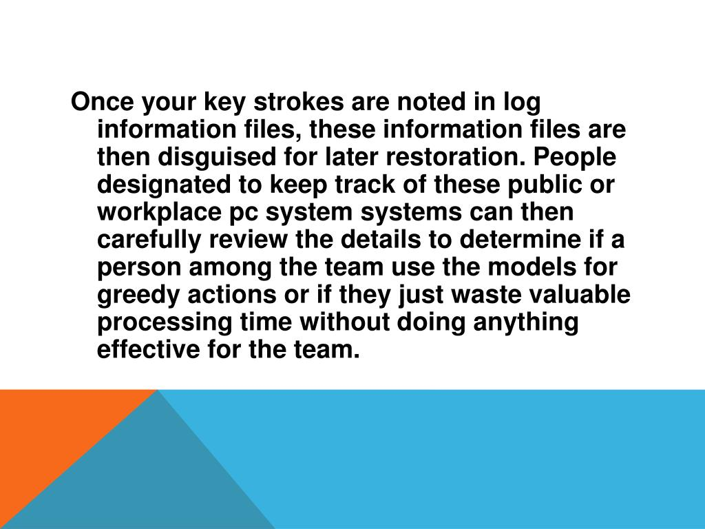 Once your key strokes are noted in log information files, these information files are then disguised for later restoration. People designated to keep track of these public or workplace pc system systems can then carefully review the details to determine if a person among the team use the models for greedy actions or if they just waste valuable processing time without doing anything effective for the team.
