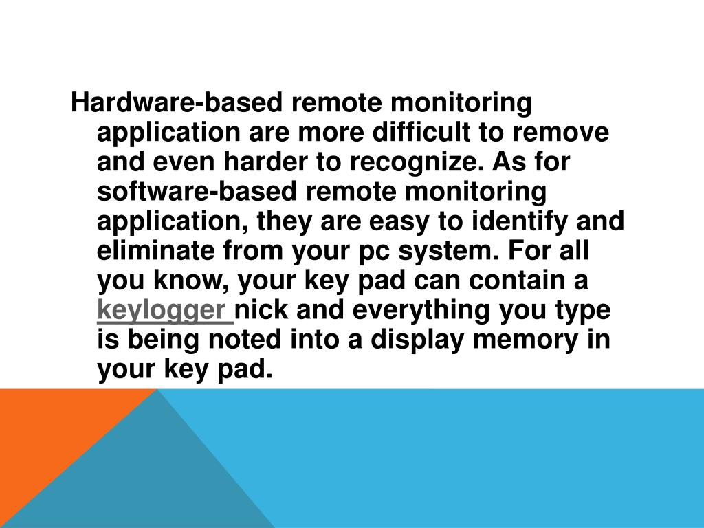 Hardware-based remote monitoring application are more difficult to remove and even harder to recognize. As for software-based remote monitoring application, they are easy to identify and eliminate from your pc system. For all you know, your key pad can contain a