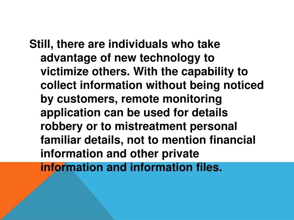 Still, there are individuals who take advantage of new technology to victimize others. With the capability to collect information without being noticed by customers, remote monitoring application can be used for details robbery or to mistreatment personal familiar details, not to mention financial information and other private information and information files.