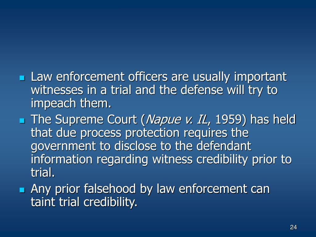 Law enforcement officers are usually important witnesses in a trial and the defense will try to impeach them.