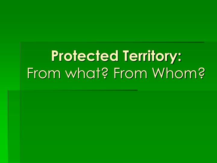 Protected territory from what from whom
