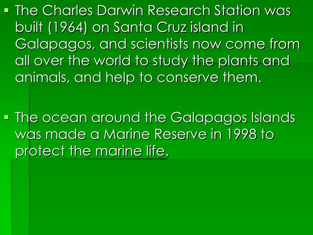 The Charles Darwin Research Station was built (1964) on Santa Cruz island in Galapagos, and scientists now come from all over the world to study the plants and animals, and help to conserve them.