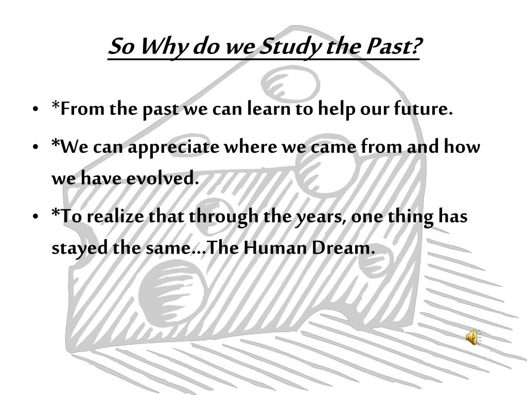 So Why do we Study the Past?