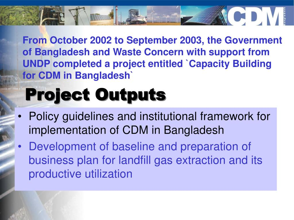 From October 2002 to September 2003, the Government of Bangladesh and Waste Concern with support from UNDP completed a project entitled `Capacity Building for CDM in Bangladesh`