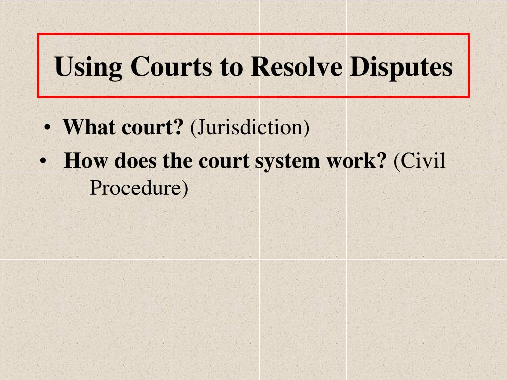 Using Courts to Resolve Disputes