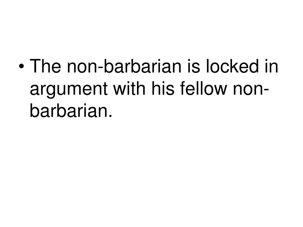 The non-barbarian is locked in argument with his fellow non-barbarian.