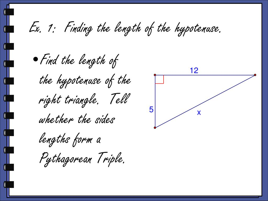 Find the length of the hypotenuse of the right triangle.  Tell whether the sides lengths form a Pythagorean Triple.