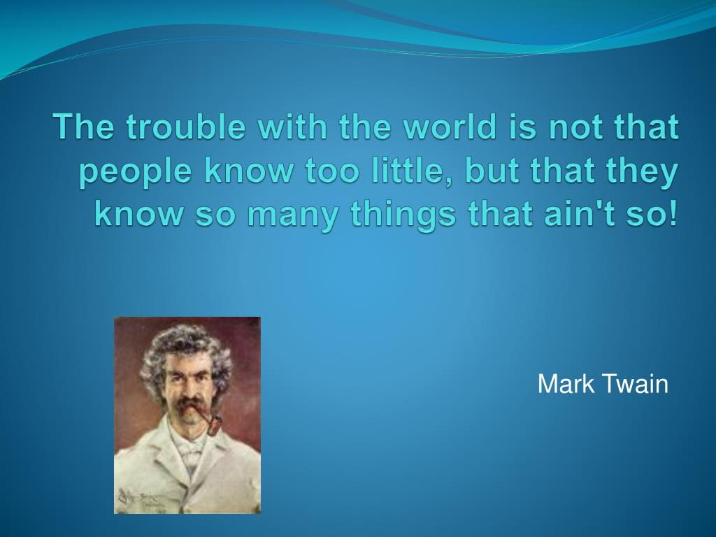 The trouble with the world is not that people know too little, but that they know so many things that ain't so!
