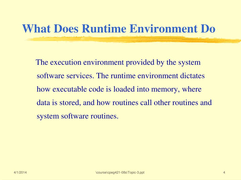 The execution environment provided by the system software services. The runtime environment dictates how executable code is loaded into memory, where data is stored, and how routines call other routines and system software routines.