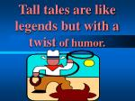 tall tales are like legends but with a twist of humor