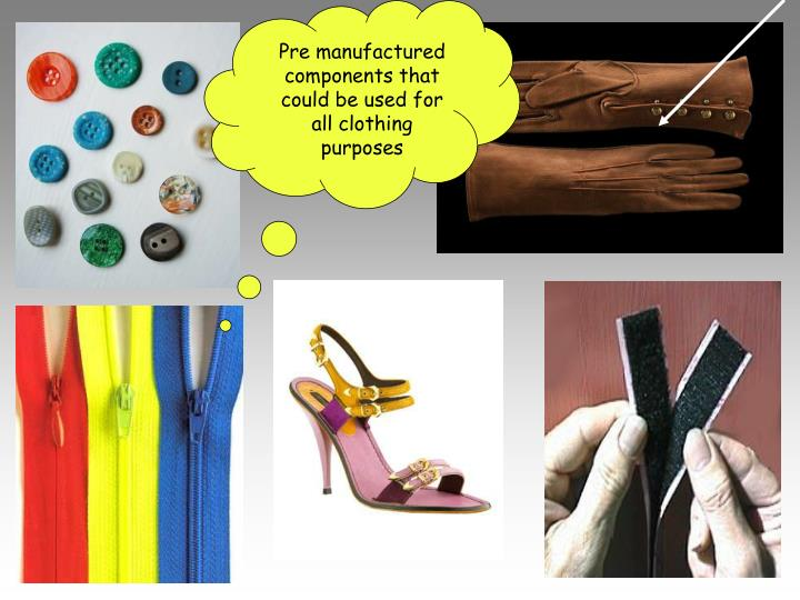 Pre manufactured components that could be used for all clothing purposes