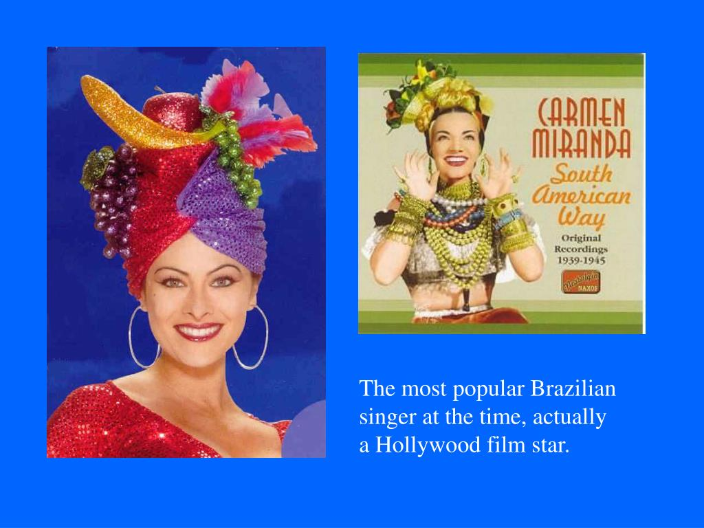 The most popular Brazilian singer at the time, actually a Hollywood film star.