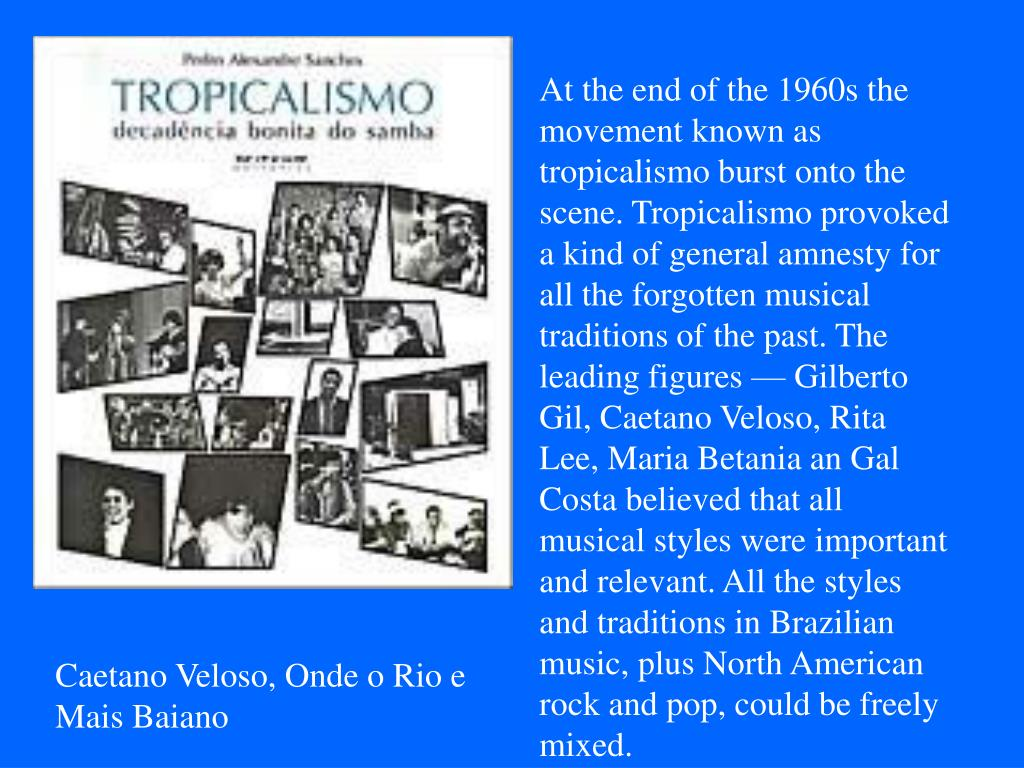 At the end of the 1960s the movement known as tropicalismo burst onto the scene. Tropicalismo provoked a kind of general amnesty for all the forgotten musical traditions of the past. The leading figures — Gilberto Gil, Caetano Veloso, Rita Lee, Maria Betania an Gal Costa believed that all musical styles were important and relevant. All the styles and traditions in Brazilian music, plus North American rock and pop, could be freely mixed.