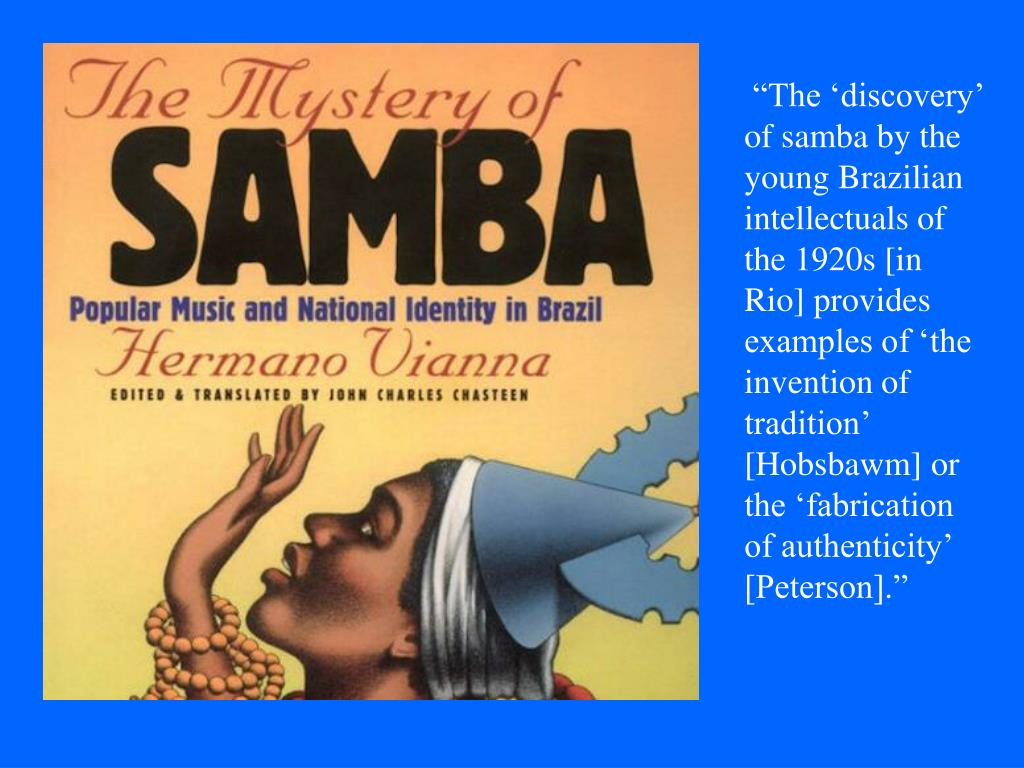 """""""The 'discovery' of samba by the young Brazilian intellectuals of the 1920s [in Rio] provides examples of 'the invention of tradition' [Hobsbawm] or the 'fabrication of authenticity' [Peterson]."""""""