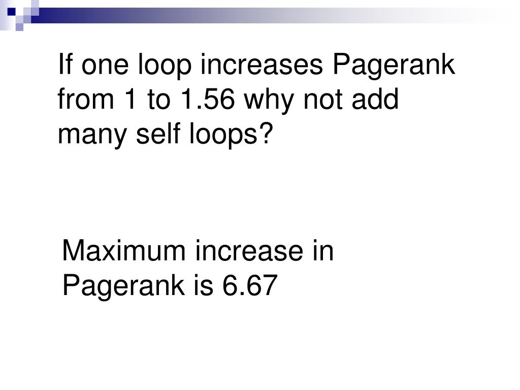 If one loop increases Pagerank from 1 to 1.56 why not add many self loops?