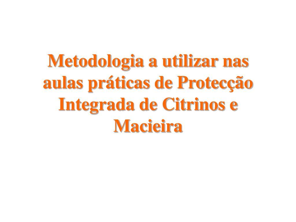 Metodologia a utilizar nas aulas práticas de Protecção Integrada de Citrinos e Macieira