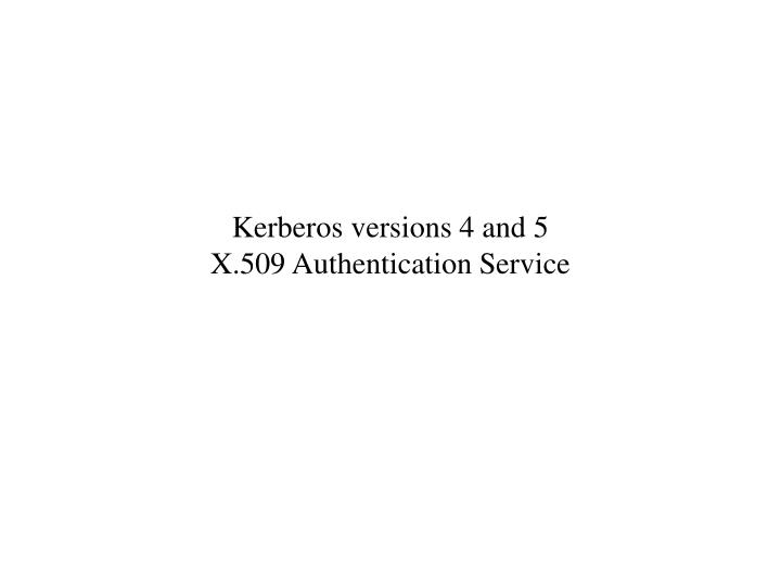 Kerberos versions 4 and 5 x 509 authentication service