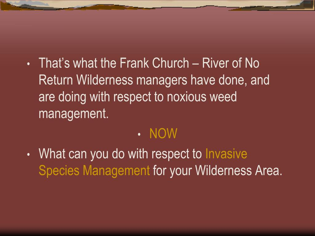 That's what the Frank Church – River of No Return Wilderness managers have done, and are doing with respect to noxious weed management.