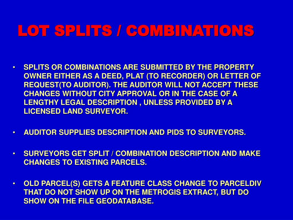 SPLITS OR COMBINATIONS ARE SUBMITTED BY THE PROPERTY OWNER EITHER AS A DEED, PLAT (TO RECORDER) OR LETTER OF REQUEST(TO AUDITOR). THE AUDITOR WILL NOT ACCEPT THESE CHANGES WITHOUT CITY APPROVAL OR IN THE CASE OF A LENGTHY LEGAL DESCRIPTION , UNLESS PROVIDED BY A LICENSED LAND SURVEYOR.