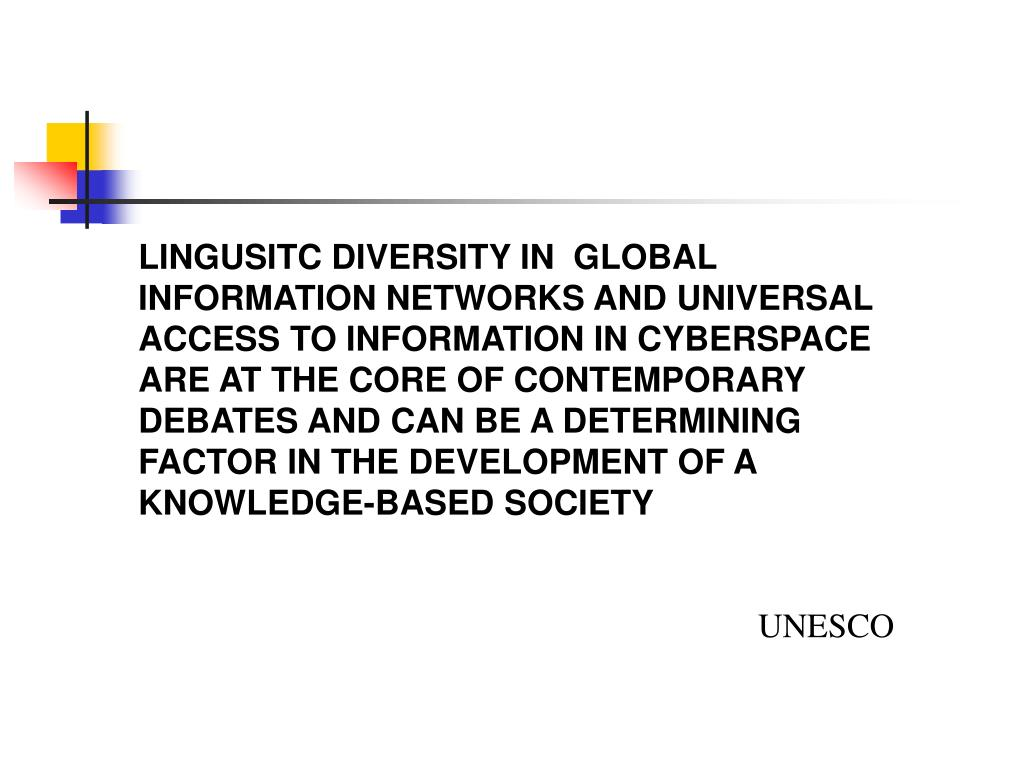 LINGUSITC DIVERSITY IN  GLOBAL INFORMATION NETWORKS AND UNIVERSAL ACCESS TO INFORMATION IN CYBERSPACE ARE AT THE CORE OF CONTEMPORARY DEBATES AND CAN BE A DETERMINING FACTOR IN THE DEVELOPMENT OF A KNOWLEDGE-BASED SOCIETY