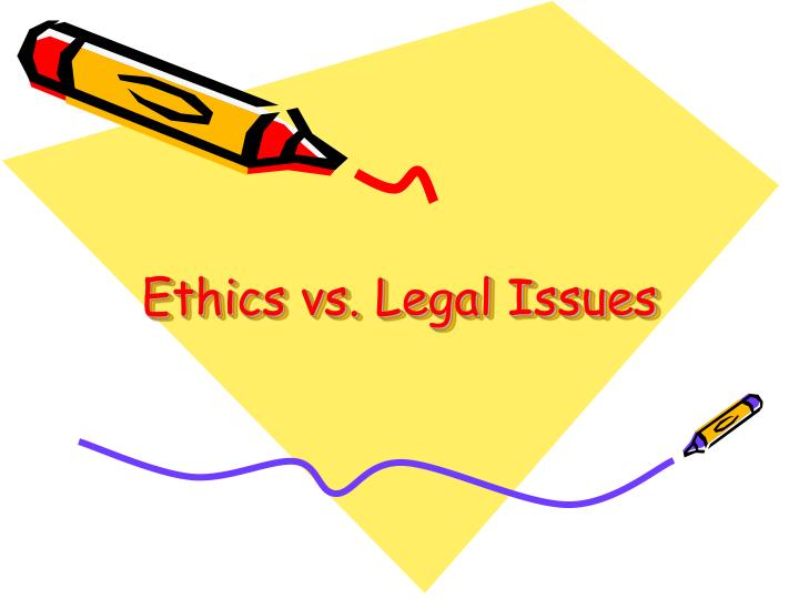 Ethics vs legal issues