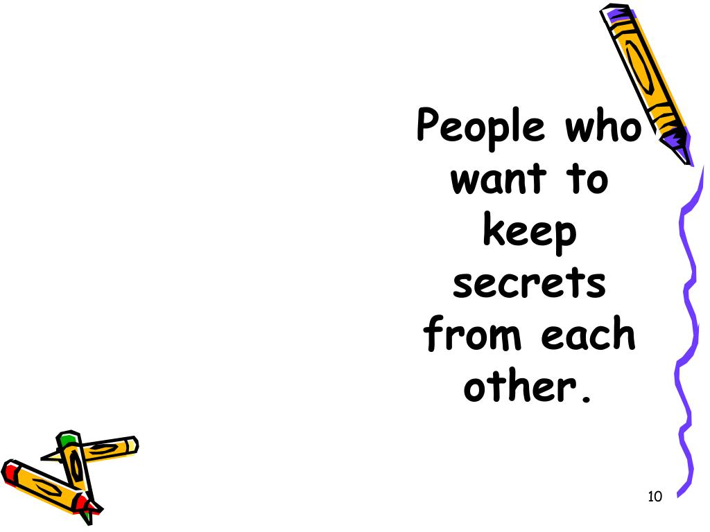 People who want to keep secrets from each other.