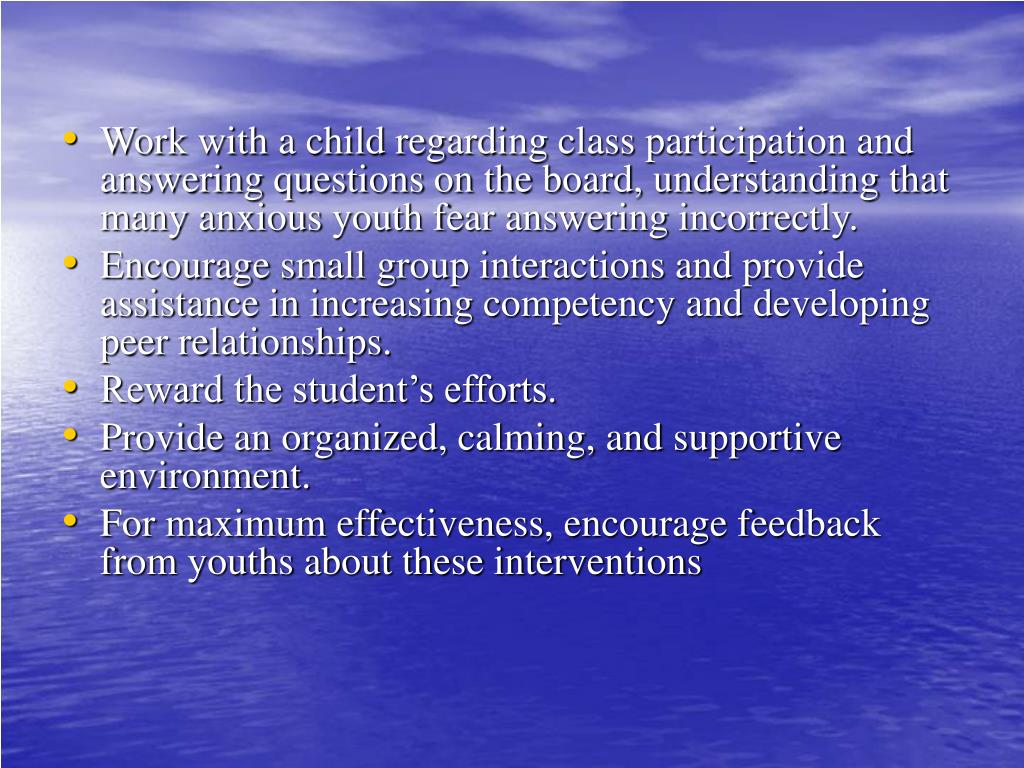 Work with a child regarding class participation and answering questions on the board, understanding that many anxious youth fear answering incorrectly.
