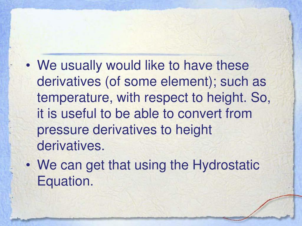 We usually would like to have these derivatives (of some element); such as temperature, with respect to height. So, it is useful to be able to convert from pressure derivatives to height derivatives.