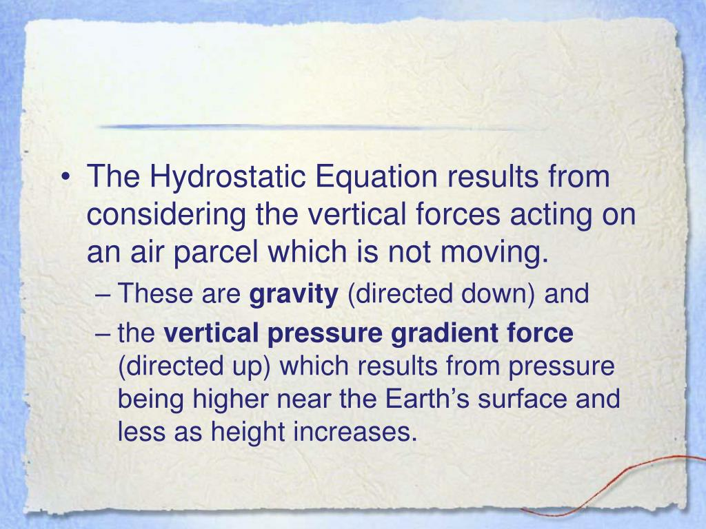 The Hydrostatic Equation results from considering the vertical forces acting on an air parcel which is not moving.