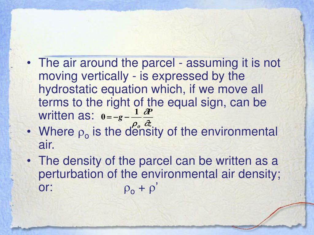 The air around the parcel - assuming it is not moving vertically - is expressed by the hydrostatic equation which, if we move all terms to the right of the equal sign, can be written as: