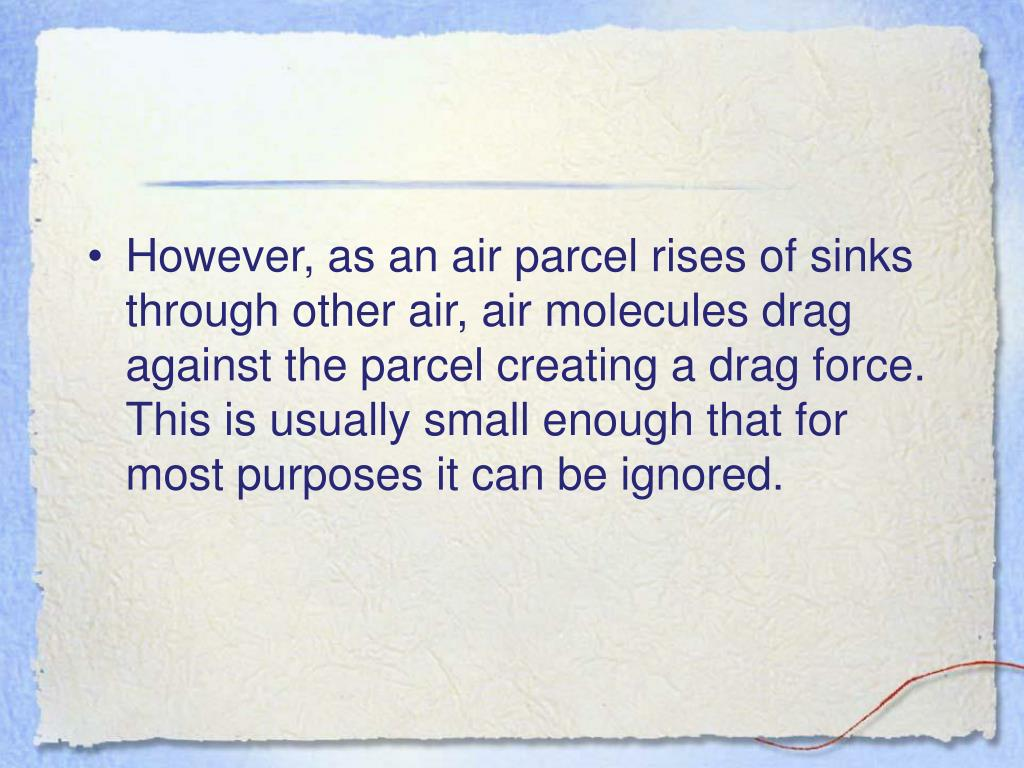 However, as an air parcel rises of sinks through other air, air molecules drag against the parcel creating a drag force.  This is usually small enough that for most purposes it can be ignored.