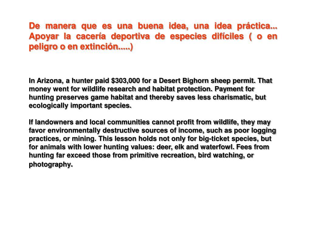 De manera que es una buena idea, una idea práctica... Apoyar la cacería deportiva de especies difíciles ( o en peligro o en extinción.....)