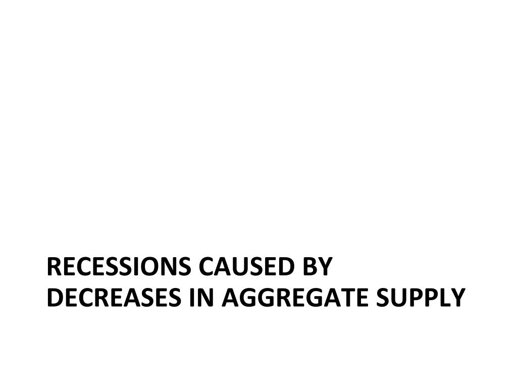 Recessions caused by decreases in aggregate supply