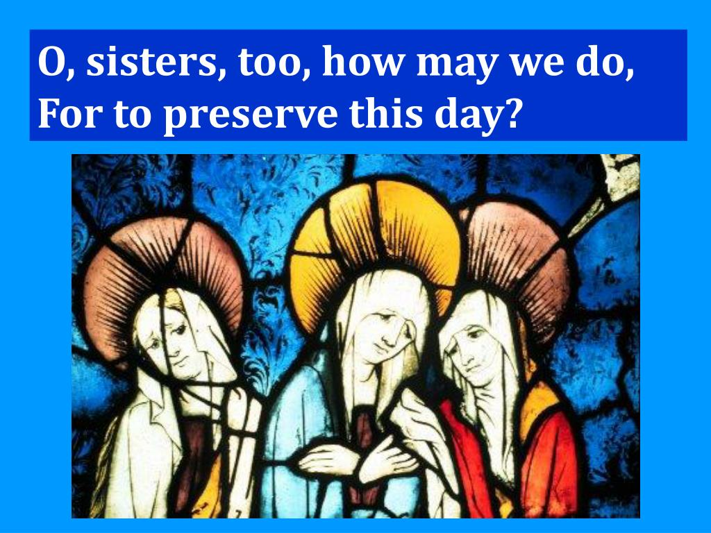 O, sisters, too, how may we do,