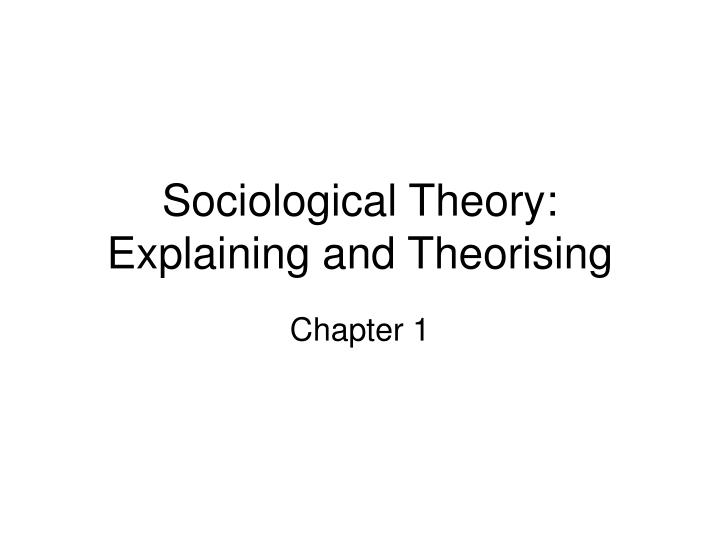 Sociological theory explaining and theorising