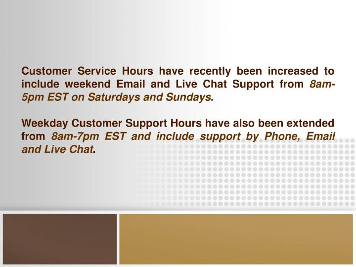 Customer Service Hours have recently been increased to include weekend Email and Live Chat Support from