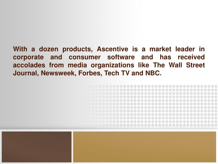 With a dozen products, Ascentive is a market leader in corporate and consumer software and has received accolades from media organizations like The Wall Street Journal, Newsweek, Forbes, Tech TV and NBC.