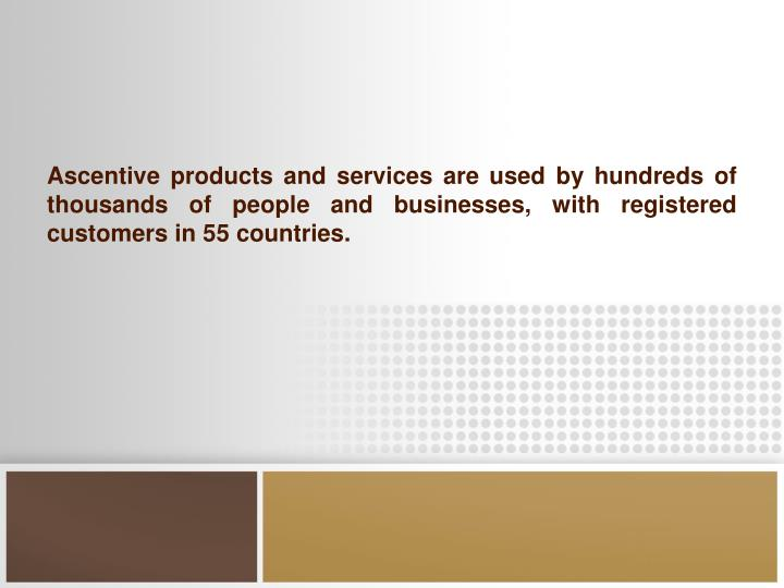 Ascentive products and services are used by hundreds of thousands of people and businesses, with registered customers in 55 countries.