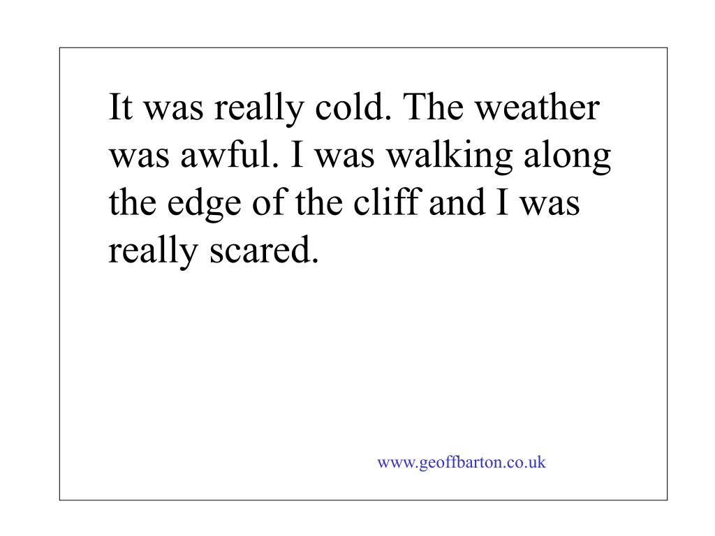 It was really cold. The weather was awful. I was walking along the edge of the cliff and I was really scared.