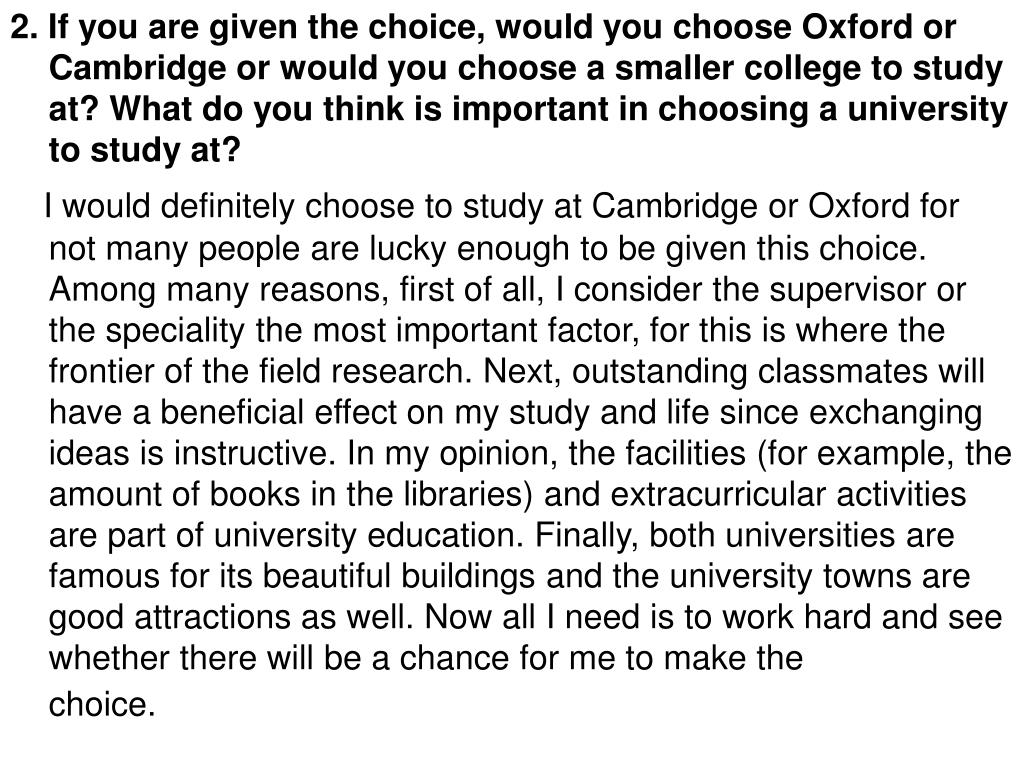 2. If you are given the choice, would you choose Oxford or Cambridge or would you choose a smaller college to study at? What do you think is important in choosing a university to study at?