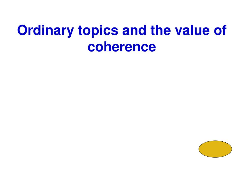 Ordinary topics and the value of coherence