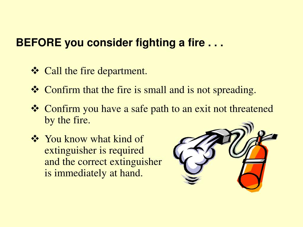 BEFORE you consider fighting a fire . . .