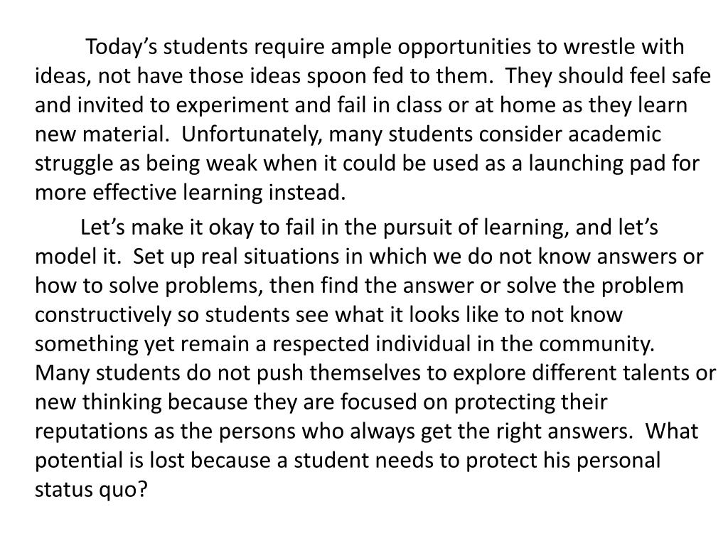 Today's students require ample opportunities to wrestle with ideas, not have those ideas spoon fed to them.  They should feel safe and invited to experiment and fail in class or at home as they learn new material.  Unfortunately, many students consider academic struggle as being weak when it could be used as a launching pad for more effective learning instead.