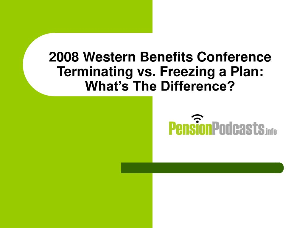 2008 western benefits conference terminating vs freezing a plan what s the difference l.