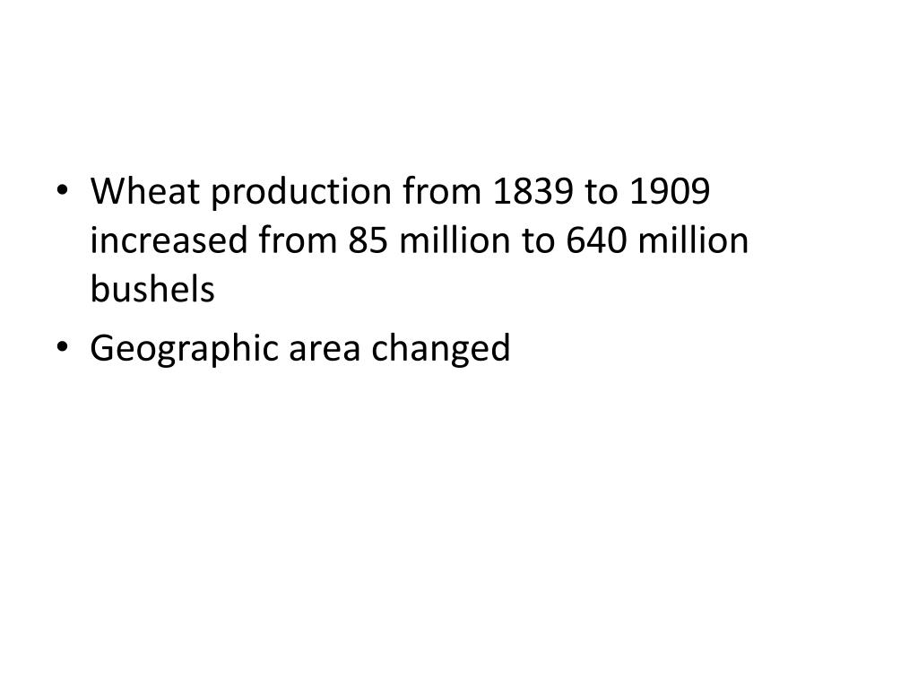 Wheat production from 1839 to 1909 increased from 85 million to 640 million bushels