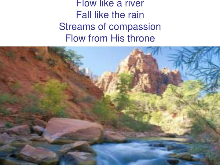 flow like a river fall like the rain streams of compassion flow from his throne n.